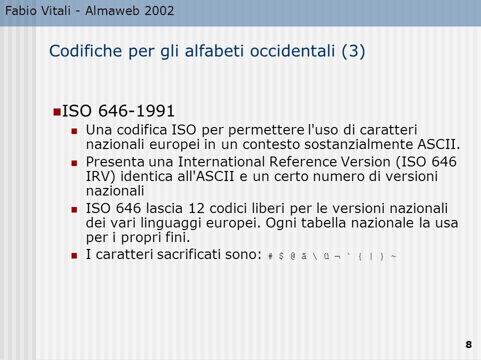 Fabio Vitali - Almaweb 2002 8 Codifiche per gli alfabeti occidentali (3) ISO 646-1991 Una codifica ISO per permettere l uso di caratteri nazionali europei in un contesto sostanzialmente ASCII.
