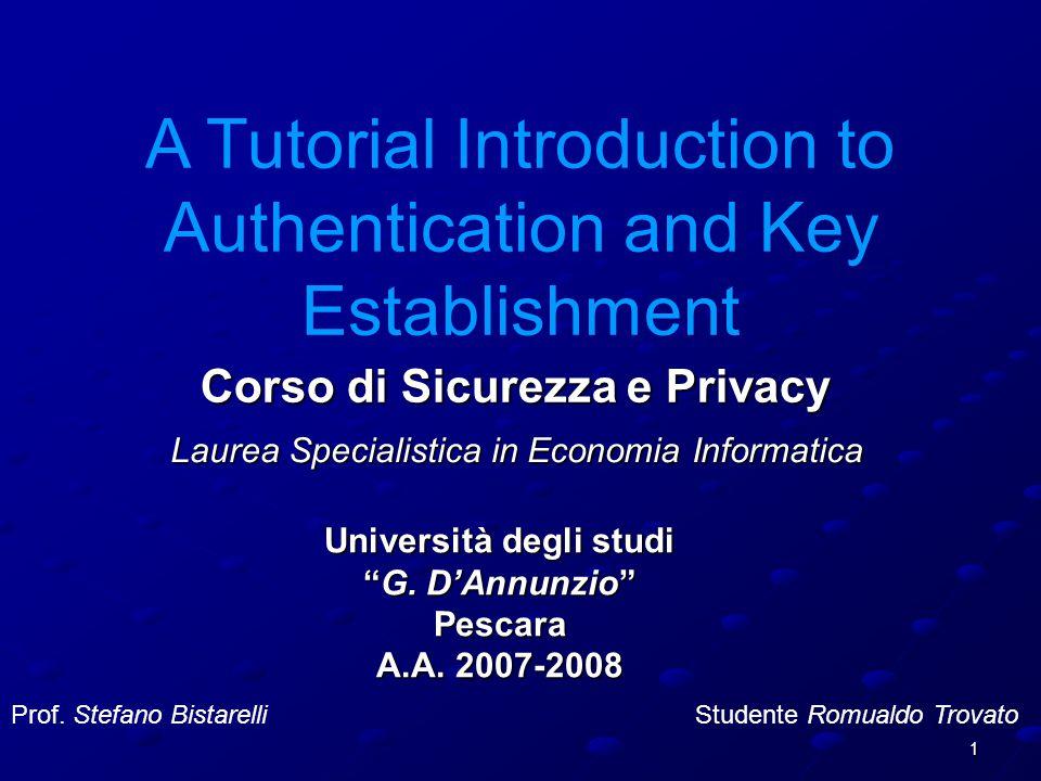 12 Authentication Attacco 2 A C S 2: {K AC } K AS, {K AC } K CS 1 : A,B 3: {K AC } K CS, A C 1' : A,C 2': {K AC } K AS, {K AC } K CS Bisogna notare che questo tipo di attacco può avere successo solo se C è un utente legittimato e conosciuto da S (insiders) Security Assumption 3: L' avversario può essere un partecipante legittimo del protocollo (insiders), o una parte esterna (outsiders), o una combinazione di entrambi.