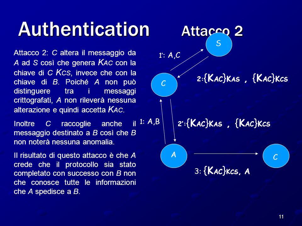 11 Authentication Attacco 2 A C S 2: {K AC } K AS, {K AC } K CS 1 : A,B 3: {K AC } K CS, A C 1' : A,C 2': {K AC } K AS, {K AC } K CS Attacco 2: C altera il messaggio da A ad S così che genera K AC con la chiave di C K CS, invece che con la chiave di B.