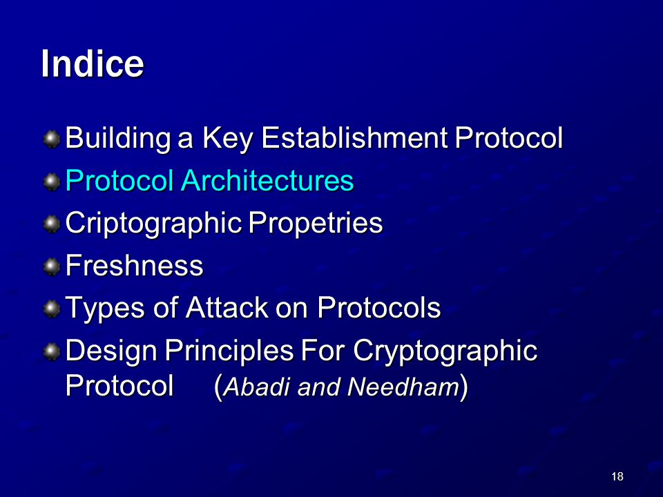 18 Indice Building a Key Establishment Protocol Protocol Architectures Criptographic Propetries Freshness Types of Attack on Protocols Design Principles For Cryptographic Protocol ( Abadi and Needham )