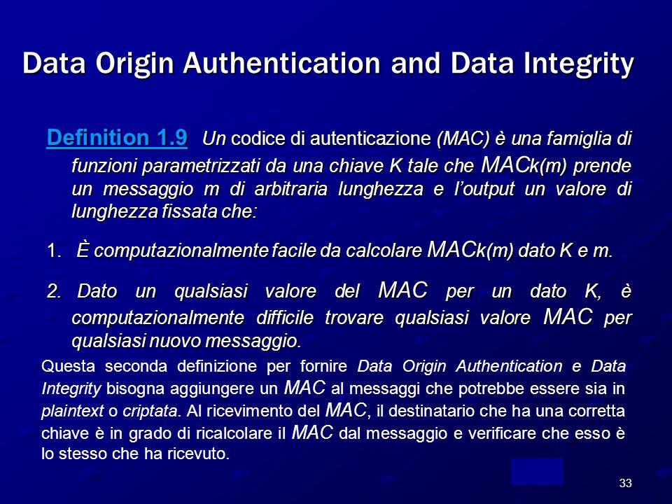 33 Definition 1.9 Un codice di autenticazione (MAC) è una famiglia di funzioni parametrizzati da una chiave K tale che MAC k(m) prende un messaggio m di arbitraria lunghezza e l'output un valore di lunghezza fissata che: 1.
