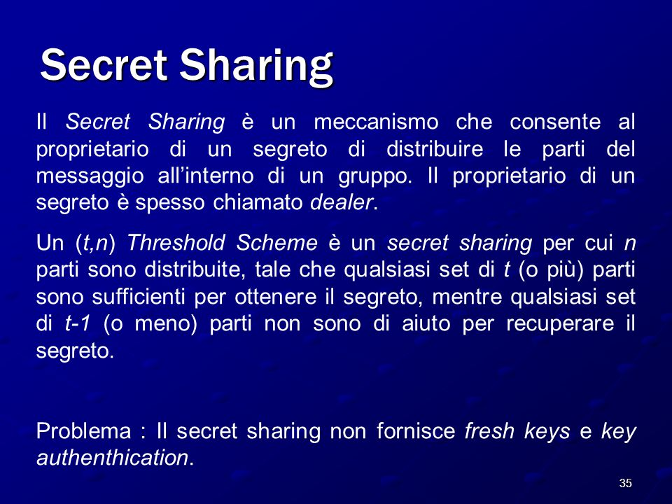 35 Secret Sharing Il Secret Sharing è un meccanismo che consente al proprietario di un segreto di distribuire le parti del messaggio all'interno di un gruppo.