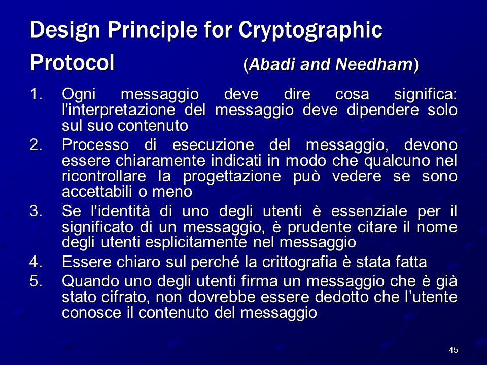 45 Design Principle for Cryptographic Protocol (Abadi and Needham) 1.Ogni messaggio deve dire cosa significa: l interpretazione del messaggio deve dipendere solo sul suo contenuto 2.Processo di esecuzione del messaggio, devono essere chiaramente indicati in modo che qualcuno nel ricontrollare la progettazione può vedere se sono accettabili o meno 3.Se l identità di uno degli utenti è essenziale per il significato di un messaggio, è prudente citare il nome degli utenti esplicitamente nel messaggio 4.Essere chiaro sul perché la crittografia è stata fatta 5.Quando uno degli utenti firma un messaggio che è già stato cifrato, non dovrebbe essere dedotto che l'utente conosce il contenuto del messaggio