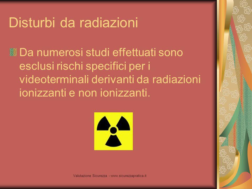 Valutazione Sicurezza - www.sicurezzapratica.it Disturbi da radiazioni Da numerosi studi effettuati sono esclusi rischi specifici per i videoterminali