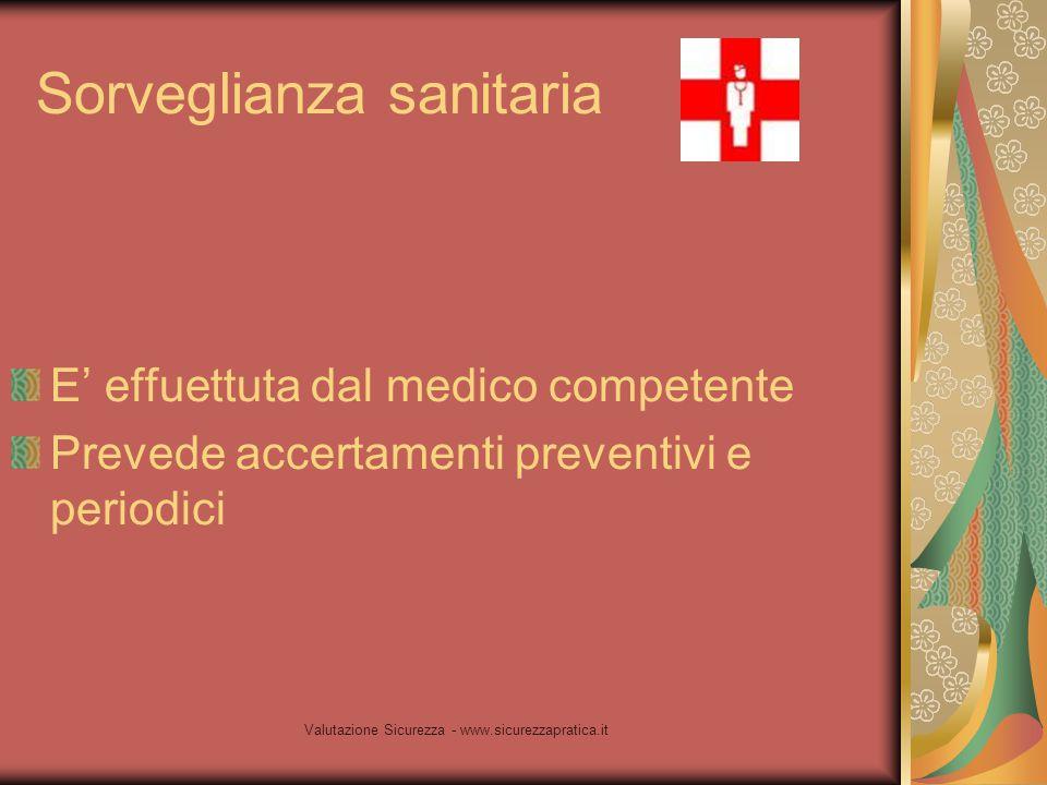Valutazione Sicurezza - www.sicurezzapratica.it Sorveglianza sanitaria E' effuettuta dal medico competente Prevede accertamenti preventivi e periodici