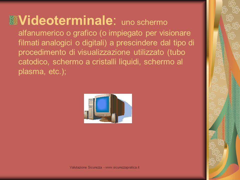 Valutazione Sicurezza - www.sicurezzapratica.it Videoterminale: uno schermo alfanumerico o grafico (o impiegato per visionare filmati analogici o digi