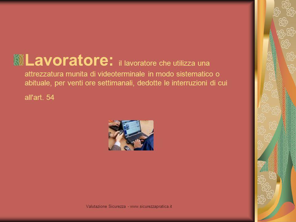 Valutazione Sicurezza - www.sicurezzapratica.it Lavoratore: il lavoratore che utilizza una attrezzatura munita di videoterminale in modo sistematico o