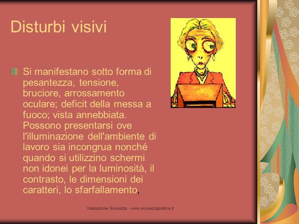 Valutazione Sicurezza - www.sicurezzapratica.it Disturbi visivi Si manifestano sotto forma di pesantezza, tensione, bruciore, arrossamento oculare; de