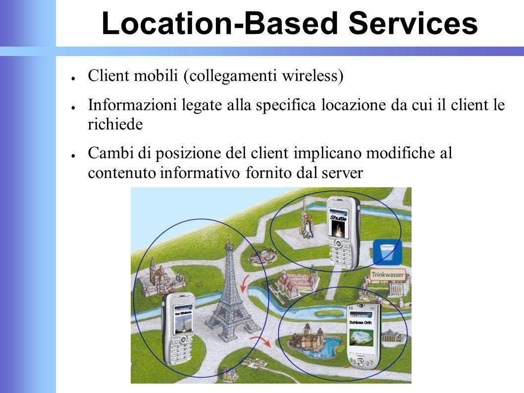 Location-Based Services ● Client mobili (collegamenti wireless) ● Informazioni legate alla specifica locazione da cui il client le richiede ● Cambi di