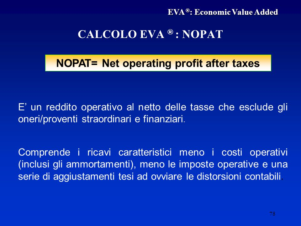 78 NOPAT= Net operating profit after taxes CALCOLO EVA ® : NOPAT E' un reddito operativo al netto delle tasse che esclude gli oneri/proventi straordinari e finanziari.