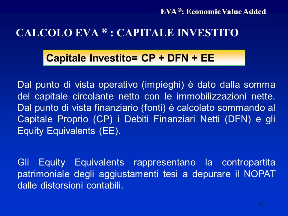79 Capitale Investito= CP + DFN + EE CALCOLO EVA ® : CAPITALE INVESTITO Dal punto di vista operativo (impieghi) è dato dalla somma del capitale circolante netto con le immobilizzazioni nette.