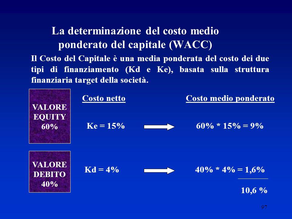 97 La determinazione del costo medio ponderato del capitale (WACC) Il Costo del Capitale è una media ponderata del costo dei due tipi di finanziamento (Kd e Ke), basata sulla struttura finanziaria target della società.