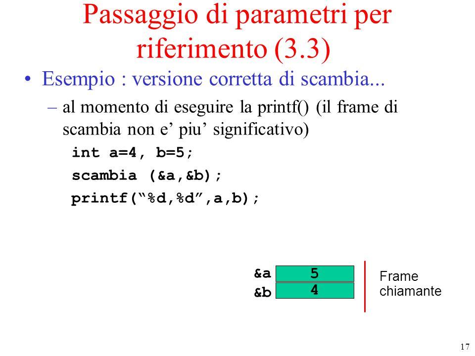 17 Passaggio di parametri per riferimento (3.3) Esempio : versione corretta di scambia... –al momento di eseguire la printf() (il frame di scambia non