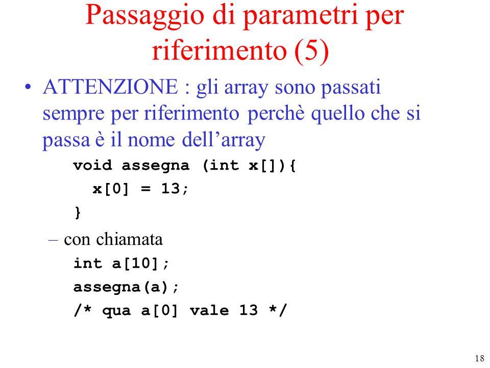 18 Passaggio di parametri per riferimento (5) ATTENZIONE : gli array sono passati sempre per riferimento perchè quello che si passa è il nome dell'arr