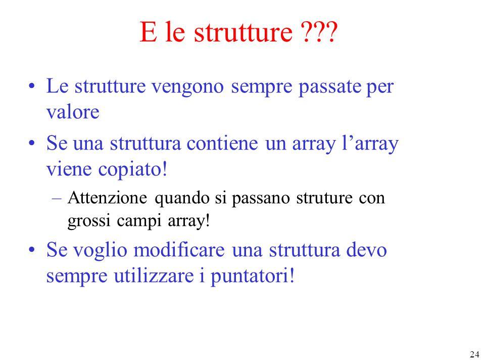 24 E le strutture ??? Le strutture vengono sempre passate per valore Se una struttura contiene un array l'array viene copiato! –Attenzione quando si p