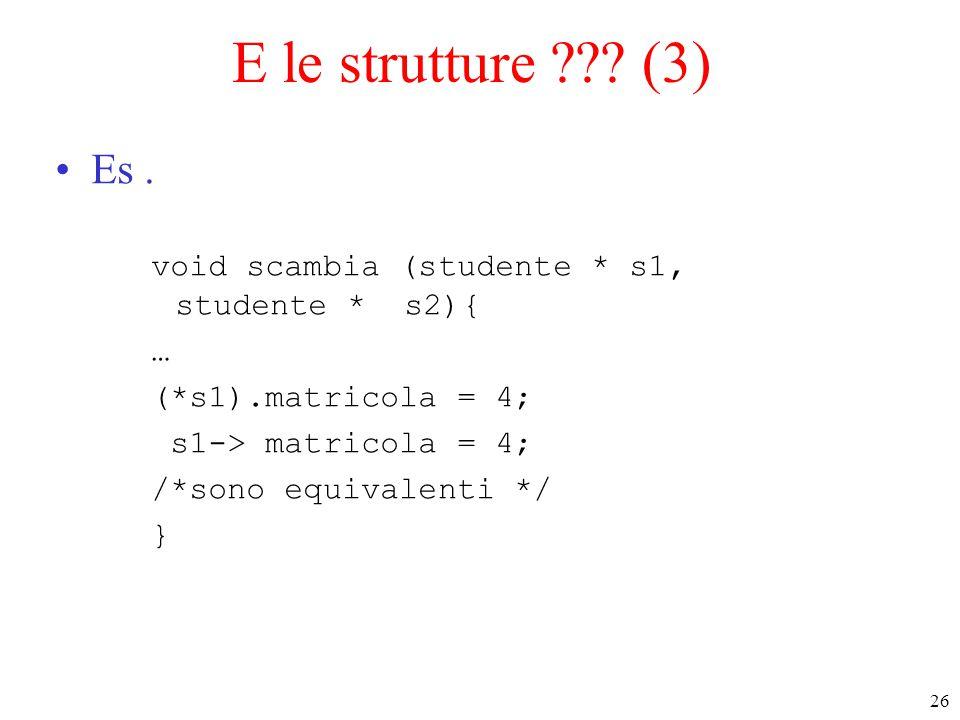 26 E le strutture ??? (3) Es. void scambia (studente * s1, studente * s2){ … (*s1).matricola = 4; s1-> matricola = 4; /*sono equivalenti */ }