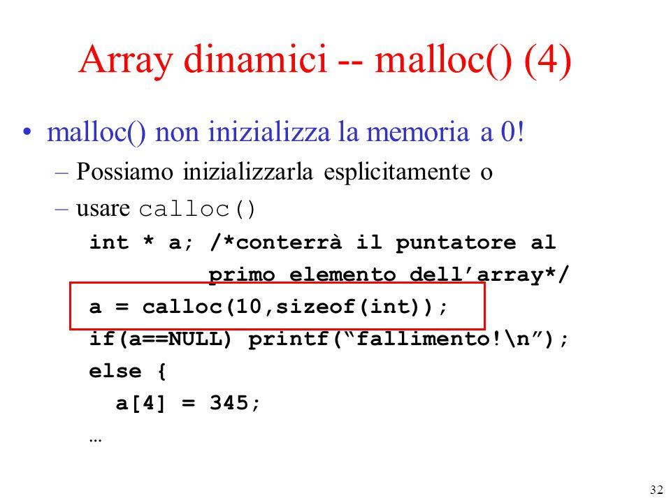 32 Array dinamici -- malloc() (4) malloc() non inizializza la memoria a 0! –Possiamo inizializzarla esplicitamente o –usare calloc() int * a; /*conter