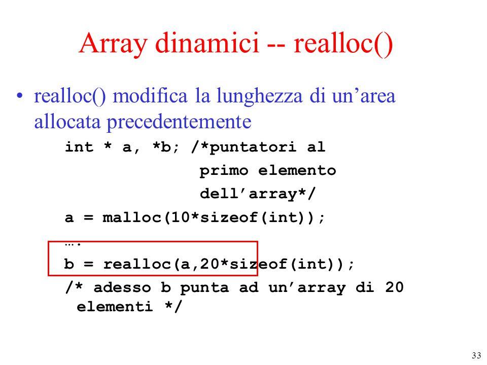33 Array dinamici -- realloc() realloc() modifica la lunghezza di un'area allocata precedentemente int * a, *b; /*puntatori al primo elemento dell'arr