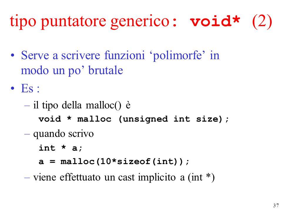 37 tipo puntatore generico : void* (2) Serve a scrivere funzioni 'polimorfe' in modo un po' brutale Es : –il tipo della malloc() è void * malloc (unsi