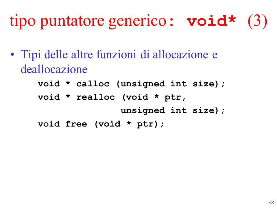 38 tipo puntatore generico : void* (3) Tipi delle altre funzioni di allocazione e deallocazione void * calloc (unsigned int size); void * realloc (voi
