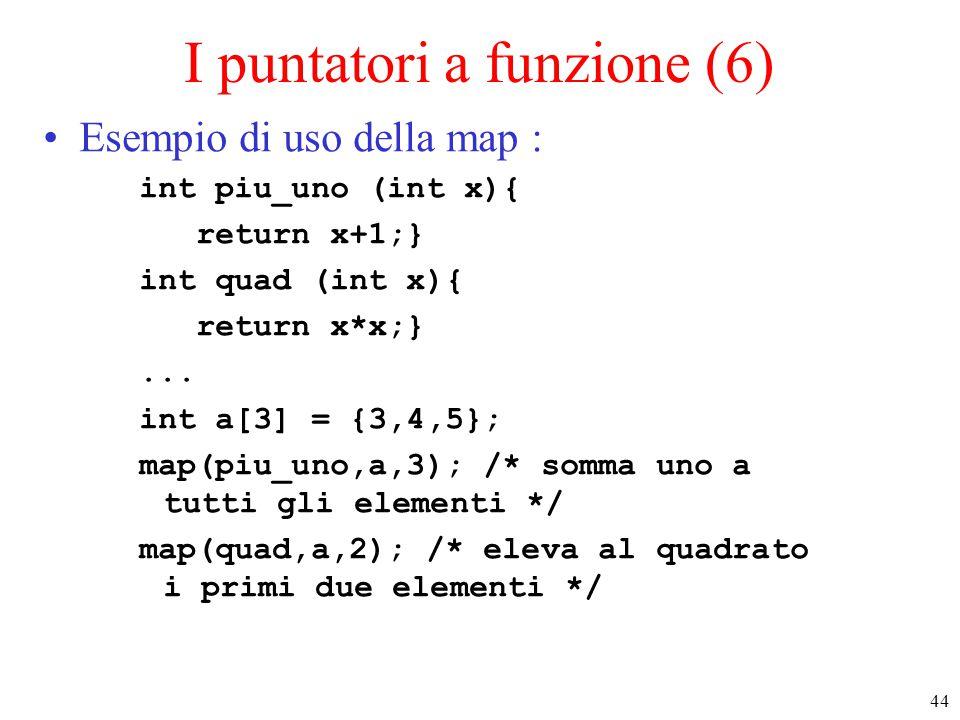 44 I puntatori a funzione (6) Esempio di uso della map : int piu_uno (int x){ return x+1;} int quad (int x){ return x*x;}... int a[3] = {3,4,5}; map(p