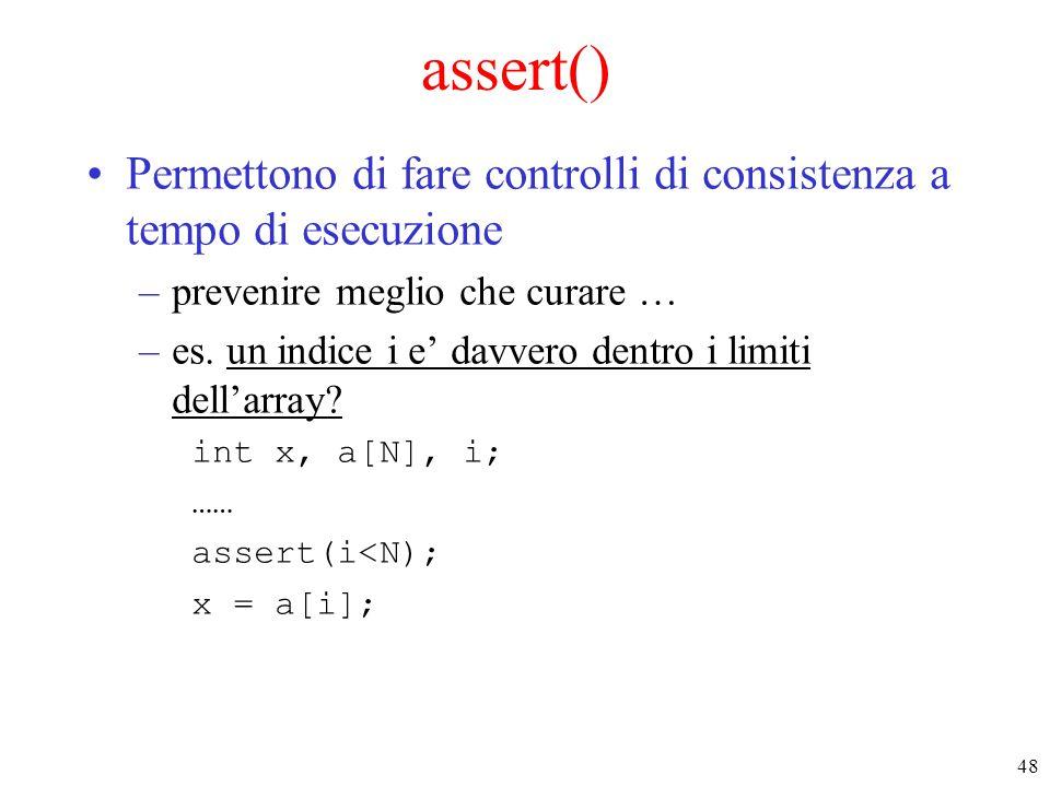48 assert() Permettono di fare controlli di consistenza a tempo di esecuzione –prevenire meglio che curare … –es. un indice i e' davvero dentro i limi