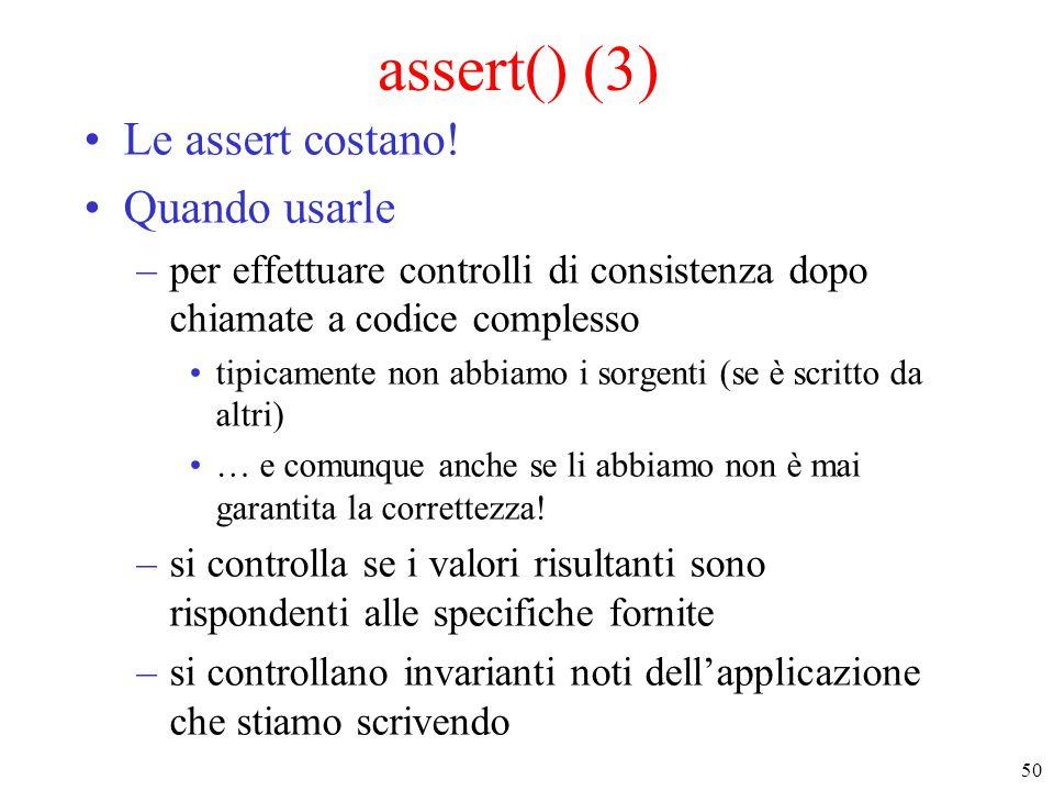 50 assert() (3) Le assert costano! Quando usarle –per effettuare controlli di consistenza dopo chiamate a codice complesso tipicamente non abbiamo i s