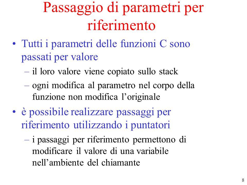 19 Passaggio di parametri per riferimento (6) Inoltre : le due scritture void assegna (int x[]){ x[0] = 13; } –e void assegna (int* x){ x[0] = 13; } –sono del tutto equivalenti –si preferisce usare le prima per leggibilità