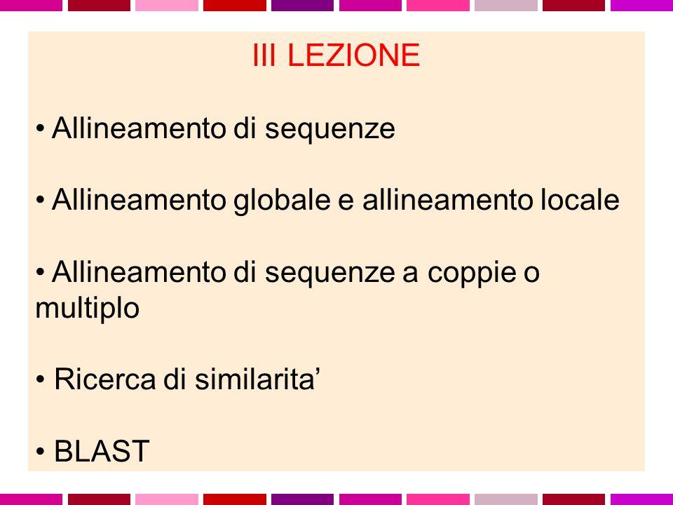 III LEZIONE Allineamento di sequenze Allineamento globale e allineamento locale Allineamento di sequenze a coppie o multiplo Ricerca di similarita' BLAST