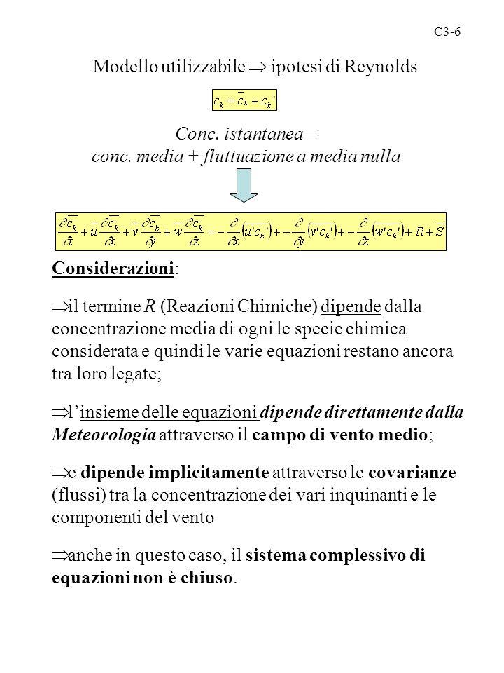 C3-6 Modello utilizzabile  ipotesi di Reynolds Conc. istantanea = conc. media + fluttuazione a media nulla Considerazioni:  il termine R (Reazioni C