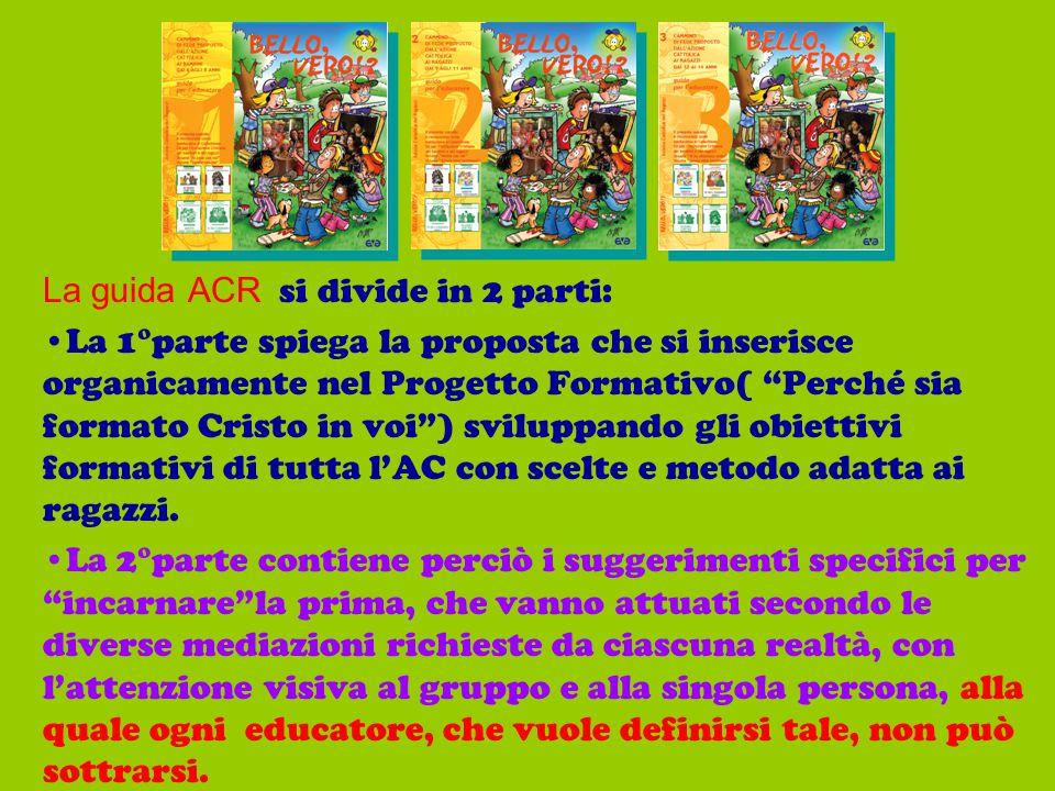 """La guida ACR si divide in 2 parti: La 1°parte spiega la proposta che si inserisce organicamente nel Progetto Formativo( """"Perché sia formato Cristo in"""