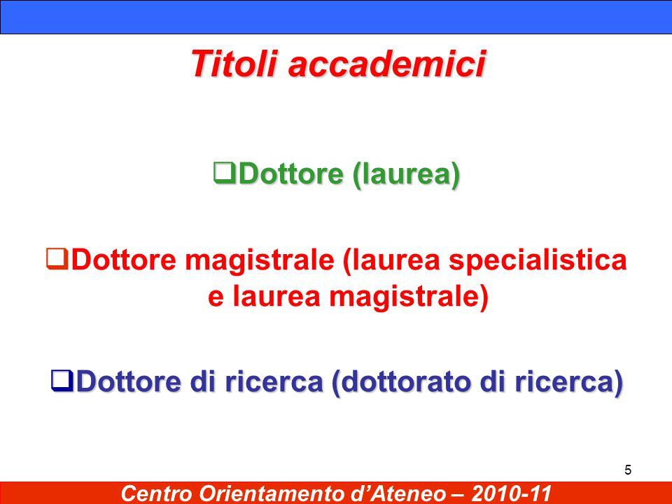 5 Titoli accademici  Dottore (laurea)  Dottore magistrale (laurea specialistica e laurea magistrale)  Dottore di ricerca (dottorato di ricerca) Centro Orientamento d'Ateneo – 2010-11