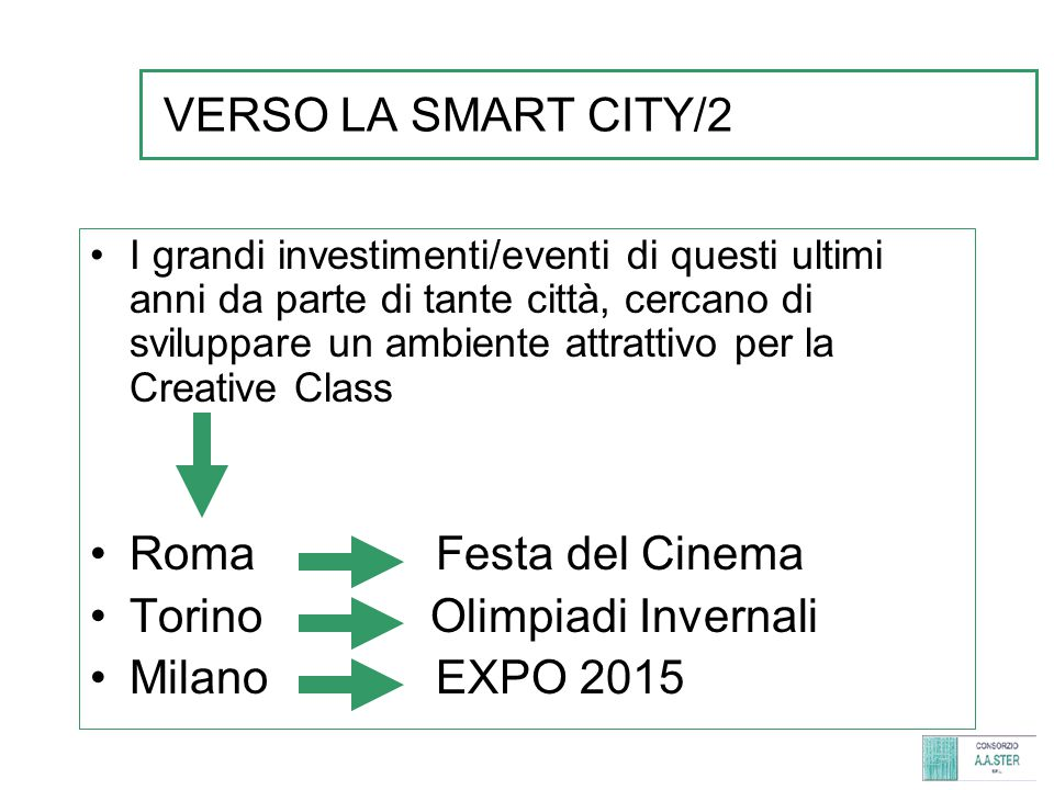 VERSO LA SMART CITY/2 I grandi investimenti/eventi di questi ultimi anni da parte di tante città, cercano di sviluppare un ambiente attrattivo per la Creative Class Roma Festa del Cinema Torino Olimpiadi Invernali Milano EXPO 2015
