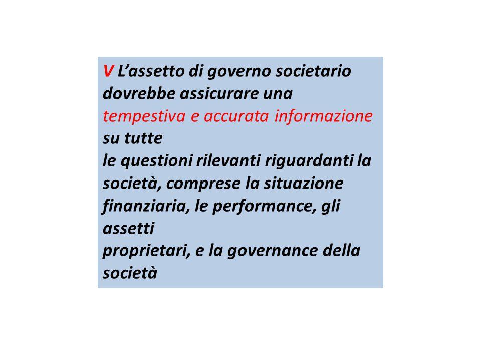 V L'assetto di governo societario dovrebbe assicurare una tempestiva e accurata informazione su tutte le questioni rilevanti riguardanti la società, comprese la situazione finanziaria, le performance, gli assetti proprietari, e la governance della società