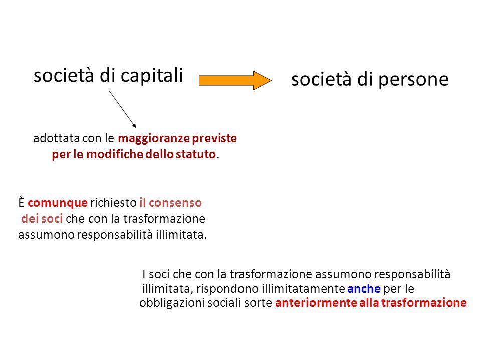 società di persone società di capitali È comunque richiesto il consenso dei soci che con la trasformazione assumono responsabilità illimitata.