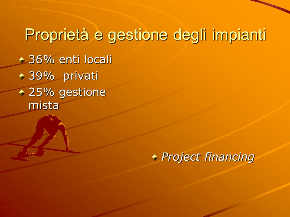 Proprietà e gestione degli impianti 36% enti locali 39% privati 25% gestione mista Project financing