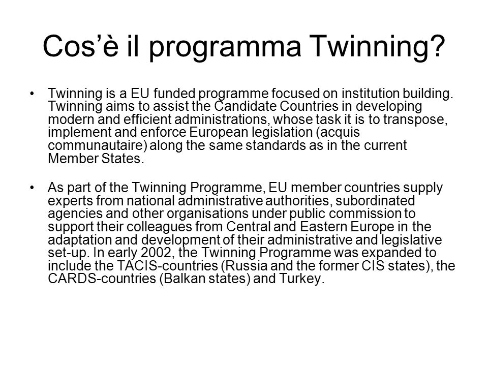 Cos'è il programma Twinning? Twinning is a EU funded programme focused on institution building. Twinning aims to assist the Candidate Countries in dev