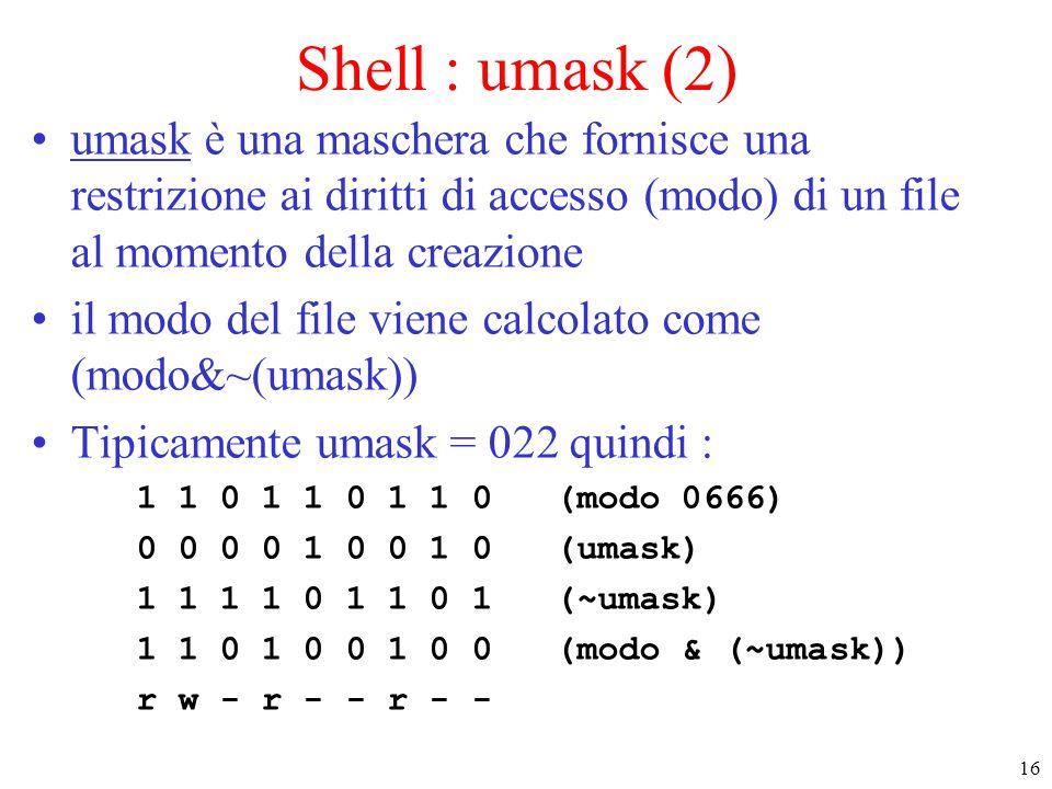 16 Shell : umask (2) umask è una maschera che fornisce una restrizione ai diritti di accesso (modo) di un file al momento della creazione il modo del file viene calcolato come (modo&~(umask)) Tipicamente umask = 022 quindi : 1 1 0 1 1 0 1 1 0 (modo 0666) 0 0 0 0 1 0 0 1 0 (umask) 1 1 1 1 0 1 1 0 1 (~umask) 1 1 0 1 0 0 1 0 0 (modo & (~umask)) r w - r - - r - -