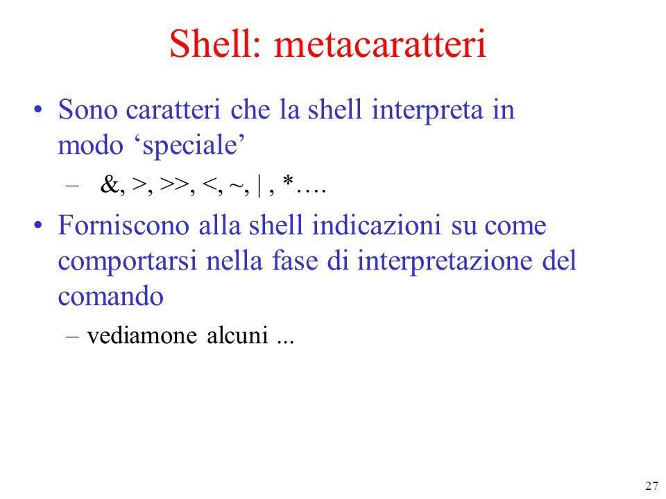 27 Shell: metacaratteri Sono caratteri che la shell interpreta in modo 'speciale' – &, >, >>, <, ~, |, *….