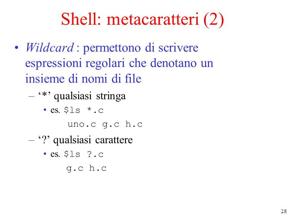 28 Shell: metacaratteri (2) Wildcard : permettono di scrivere espressioni regolari che denotano un insieme di nomi di file –'*' qualsiasi stringa es.
