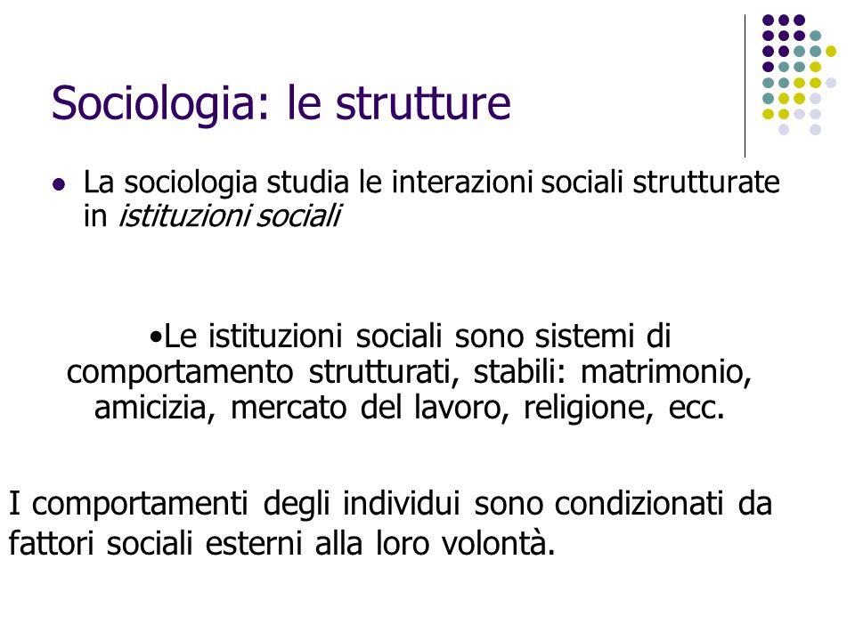 Sociologia: le strutture La sociologia studia le interazioni sociali strutturate in istituzioni sociali I comportamenti degli individui sono condizion