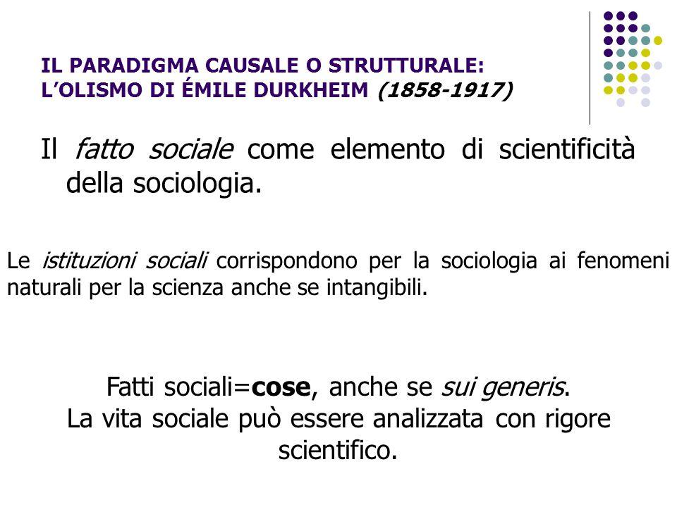IL PARADIGMA CAUSALE O STRUTTURALE: L'OLISMO DI ÉMILE DURKHEIM (1858-1917) Il fatto sociale come elemento di scientificità della sociologia. Le istitu