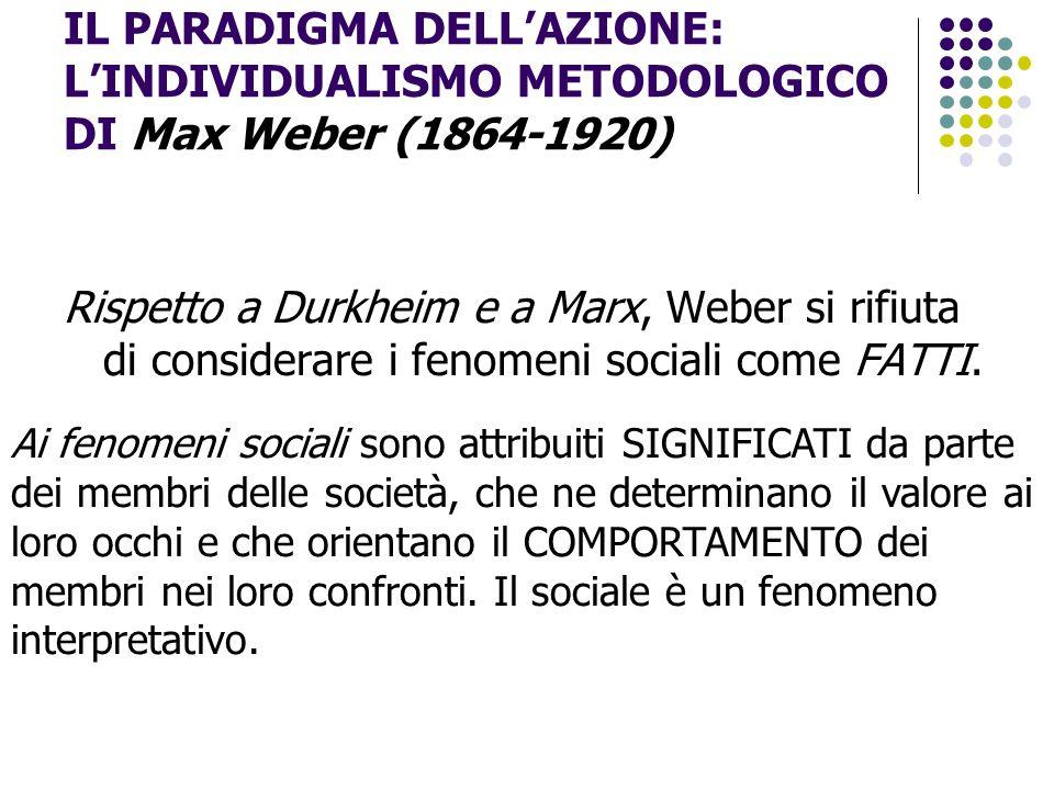 IL PARADIGMA DELL'AZIONE: L'INDIVIDUALISMO METODOLOGICO DI Max Weber (1864-1920) Rispetto a Durkheim e a Marx, Weber si rifiuta di considerare i fenom