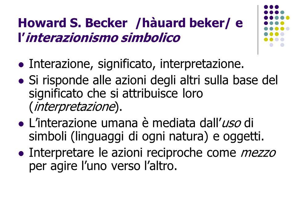 Howard S. Becker /hàuard beker/ e l'interazionismo simbolico Interazione, significato, interpretazione. Si risponde alle azioni degli altri sulla base