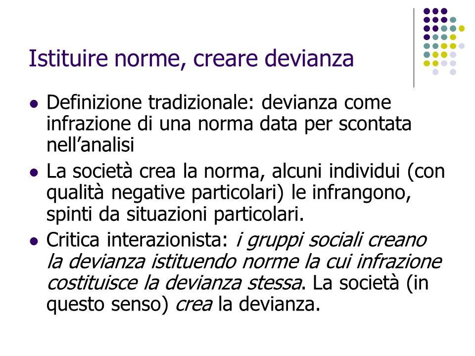 Istituire norme, creare devianza Definizione tradizionale: devianza come infrazione di una norma data per scontata nell'analisi La società crea la nor