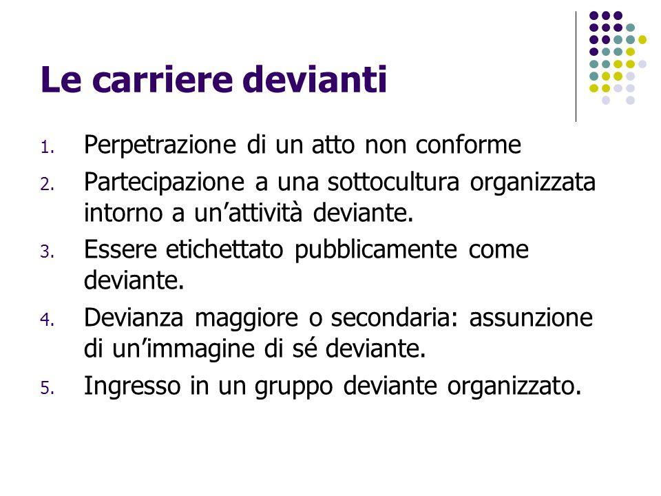 Le carriere devianti 1. Perpetrazione di un atto non conforme 2. Partecipazione a una sottocultura organizzata intorno a un'attività deviante. 3. Esse