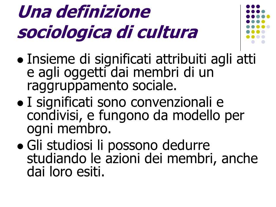 Una definizione sociologica di cultura Insieme di significati attribuiti agli atti e agli oggetti dai membri di un raggruppamento sociale. I significa