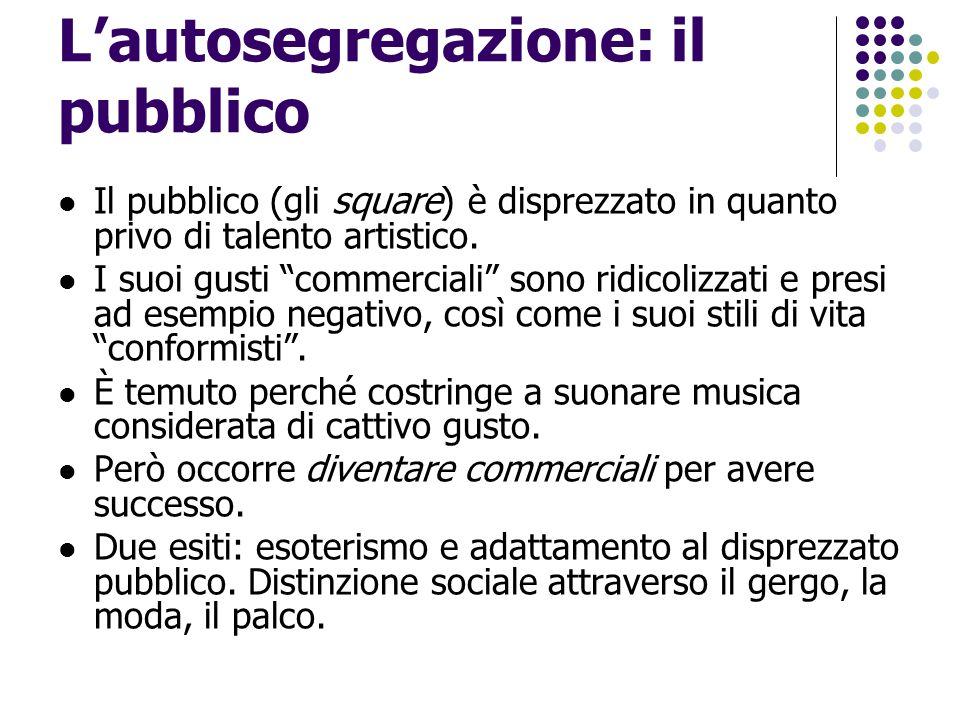 """L'autosegregazione: il pubblico Il pubblico (gli square ) è disprezzato in quanto privo di talento artistico. I suoi gusti """"commerciali"""" sono ridicoli"""