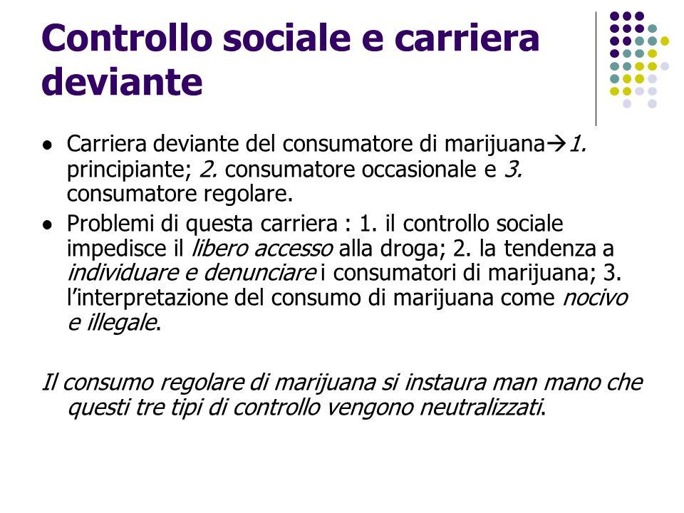 Controllo sociale e carriera deviante Carriera deviante del consumatore di marijuana  1. principiante; 2. consumatore occasionale e 3. consumatore re