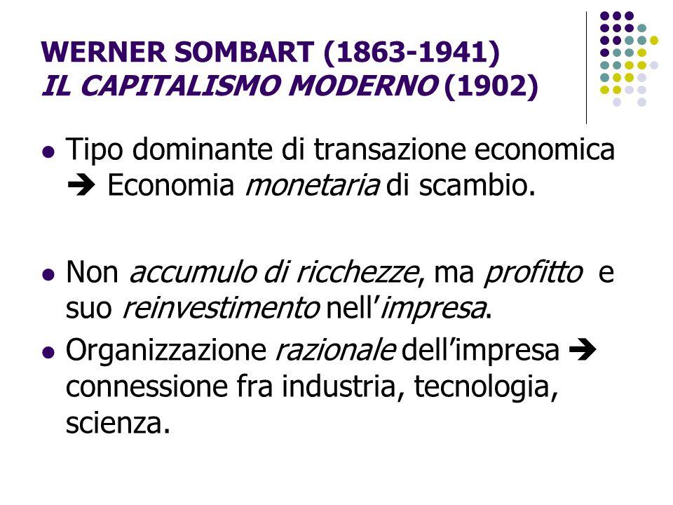 WERNER SOMBART (1863-1941) IL CAPITALISMO MODERNO (1902) Tipo dominante di transazione economica  Economia monetaria di scambio. Non accumulo di ricc